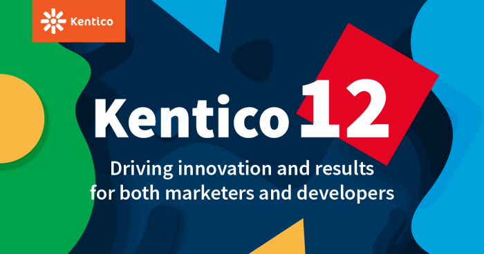 Kentico 12 - Driving innovation and results for both marketers and developers